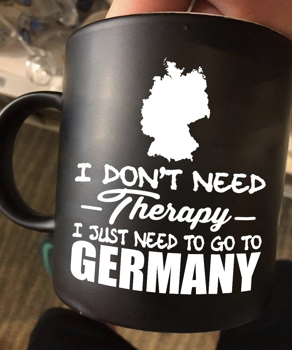 German Mug I Don't Need Therapy I Need To Go To Germany Map